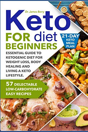 Keto Diet for Beginners: Essential Guide to Ketogenic Diet for Weight Loss, Body Healing and Happy Lifestyle. 57 Delectable Low-Carbohydrate Easy Recipes and a 21-Day Meal Plan