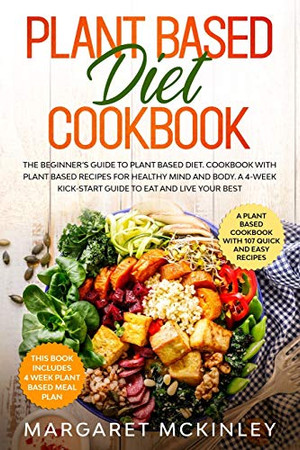 Plant Based Diet Cookbook: The Beginner's Guide to Plant Based Diet. Cookbook with Plant Based Recipes for Healthy Mind and Body. A 4-Week Kick-Start Guide to Eat and Live Your Best
