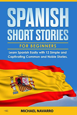 Spanish Short Stories for Beginners: Learn Spanish Easily with 12 Simple and Captivating Common and Noble Stories.