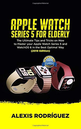 APPLE WATCH SERIES 5 FOR ELDERLY: The Ultimate Tips and Tricks on How to Master Your Apple Watch Series 5 and WatchOS 6 in the Best Optimal Way  (2019 Edition)