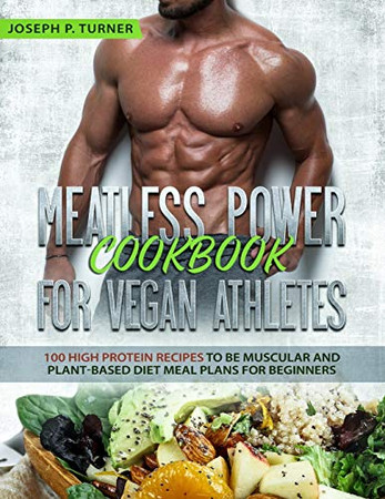 Meatless Power Cookbook For Vegan Athletes: 100 High Protein Recipes to be Muscular and Plant-Based Diet Meal Plans for Beginners (with pictures)