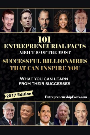 101 Entrepreneurial Facts About 10 of The Most Successful BILLIONAIRES: What you can learn from their successes