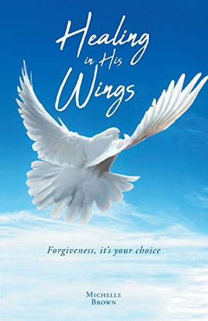 Healing in His Wings: Forgiveness, It's Your Choice