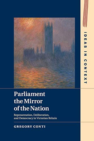Parliament the Mirror of the Nation: Representation, Deliberation, and Democracy in Victorian Britain (Ideas in Context)