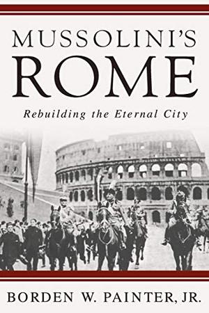 Mussolini's Rome: Rebuilding the Eternal City (Italian and Italian American Studies)