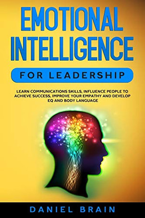 Emotional Intelligence for Leadership : Learn Communications Skills, Influence People to Achieve Success, Improve Your Empathy and Develop EQ and Body Language