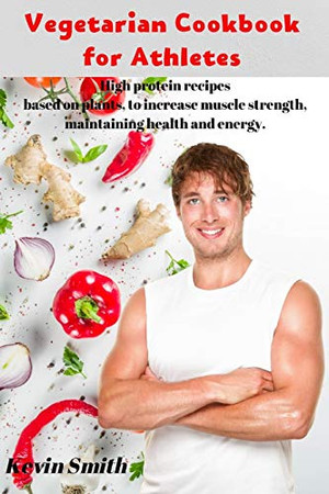Vegetarian Cookbook for Athletes: High protein recipes based on plants, to increase muscle strength, maintaining health and energy.