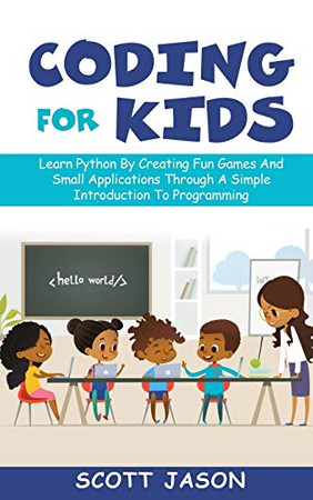 CODING FOR KIDS: Learn Python By Creating Fun Games And Small Applications Through A Simple Introduction To Programming