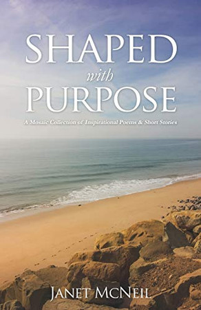 Shaped with Purpose: A Mosaic Collection of Inspirational Poems & Short Stories