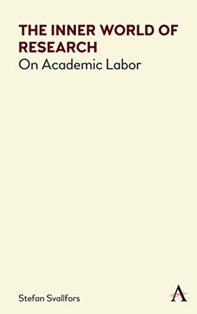 The Inner World of Research: On Academic Labor (Anthem Politics and Society After Work)