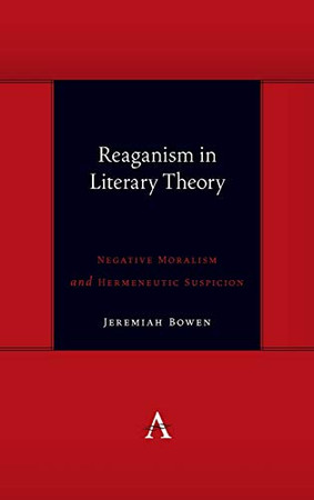Reaganism in Literary Theory: Negative Moralism and Hermeneutic Suspicion (Anthem Symploke Studies in Theory)