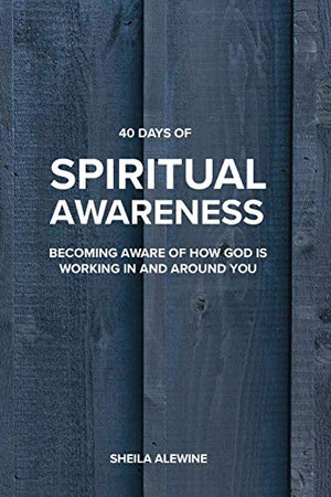 40 Days Of Spiritual Awareness: Becoming Aware Of How God Is Working In And Around You