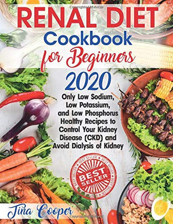 Renal Diet Cookbook for Beginners 2020: Only Low Sodium, Low Potassium, and Low Phosphorus Healthy Recipes to Control Your Kidney Disease (CKD) and Avoid Dialysis of Kidney