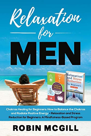 Relaxation for Men: Chakras Healing Meditation for Beginners: How to Balance the Chakras and Radiate Positive Energy + Relaxation and Stress Reduction for Beginners: A Mindfulness-Based Program