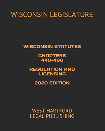 WISCONSIN STATUTES CHAPTERS 440-480 REGULATION AND LICENSING 2020 EDITION: WEST HARTFORD LEGAL PUBLISHING