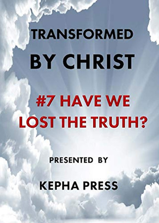 Transformed by Christ #7: Have we lost the Truth?