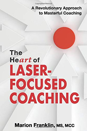 The HeART of Laser-Focused Coaching: A Revolutionary Approach to Masterful Coaching