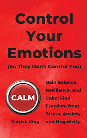 Control Your Emotions: Gain Balance, Resilience, and Calm; Find Freedom from Stress, Anxiety, and Negativity