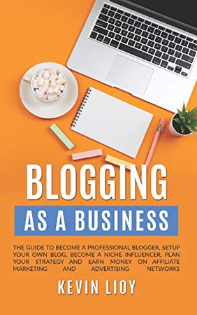Blogging: As a Business. The guide to become a professional blogger, setup your own blog, become a niche influencer, plan your strategy and earn money ... advertising networks (WordPress Programming)