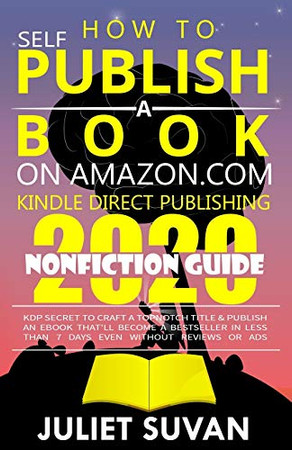 How to Self-Publish a Book on Amazon.com Kindle Direct Publishing: KDP Secret to Craft a Topnotch Title & Publish an eBook That'll Become a Bestseller In Less Than 7 Days Even Without Reviews or Ads