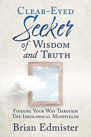 Clear-Eyed Seeker Of Wisdom And Truth: Finding Your Way Through The Ideological Minefields