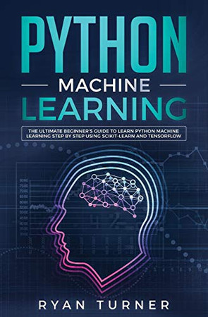 Python Machine Learning: The Ultimate Beginner's Guide to Learn Python Machine Learning Step by Step using Scikit-Learn and Tensorflow