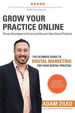 Grow Your Practice Online - Proven Strategies to Attract and Convert New Dental Patients: The Ultimate Guide to Digital Marketing for Your Dental Practice