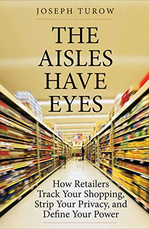 The Aisles Have Eyes: How Retailers Track Your Shopping, Strip Your Privacy, and Define Your Power