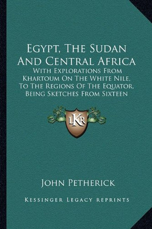 Egypt, The Sudan And Central Africa: With Explorations From Khartoum On The White Nile, To The Regions Of The Equator, Being Sketches From Sixteen Years' Travel (1861)