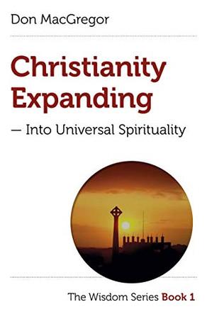 Christianity Expanding: Into Universal Spirituality (Volume 1) (The Wisdom Series, 1)
