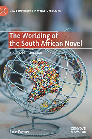The Worlding of the South African Novel: Spaces of Transition (New Comparisons in World Literature)