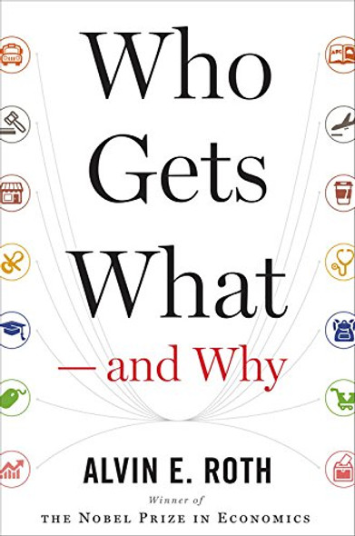 Who Gets What - And Why: The New Economics of Matchmaking and Market Design Cover