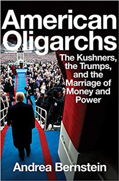 American Oligarchs: The Kushners, the Trumps, and the Marriage of Money and Power Cover