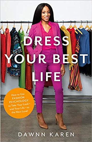 Dress Your Best Life: How to Use Fashion Psychology to Take Your Look -- And Your Life -- To the Next Level Cover