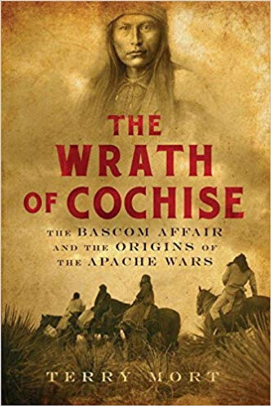 The Wrath of Cochise: The BASCOM Affair and the Origins of the Apache Wars Cover