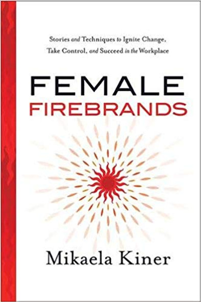 Female Firebrands: Stories and Techniques to Ignite Change, Take Control, and Succeed in the Workplace Cover