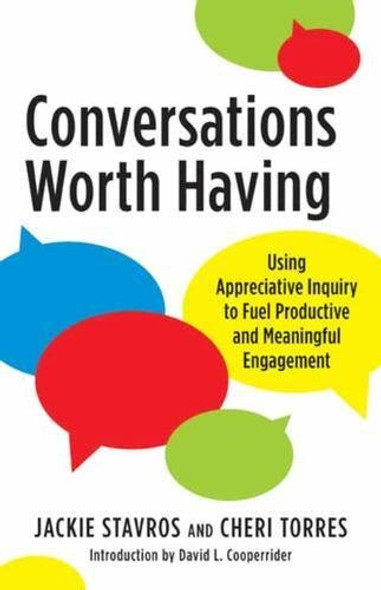 Conversations Worth Having: Using Appreciative Inquiry to Fuel Productive and Meaningful Engagement Cover