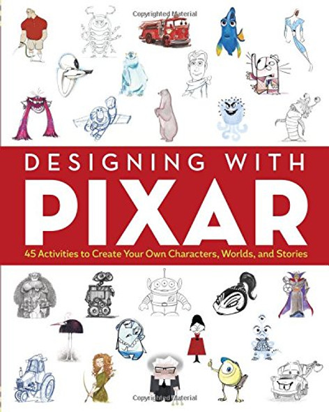 Designing with Pixar: 45 Activities to Create Your Own Characters, Worlds, and Stories Cover