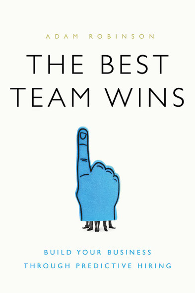 The Best Team Wins: Build Your Business Through Predictive Hiring Cover