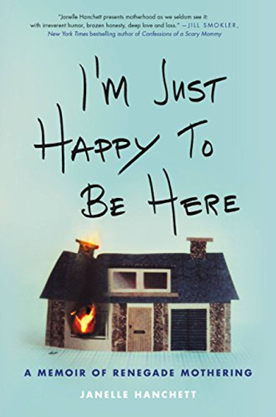 I'm Just Happy to Be Here: A Memoir of Renegade Mothering Cover