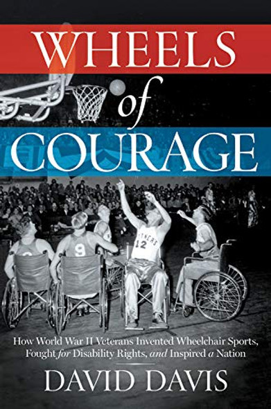 Wheels of Courage: How Paralyzed Veterans from World War II Invented Wheelchair Sports, Fought for Disability Rights, and Inspired a Nation Cover
