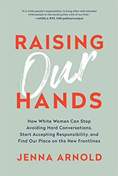 Raising Our Hands: How White Women Can Stop Avoiding Hard Conversations, Start Accepting Responsibility, and Find Our Place on the New Frontlines Cover