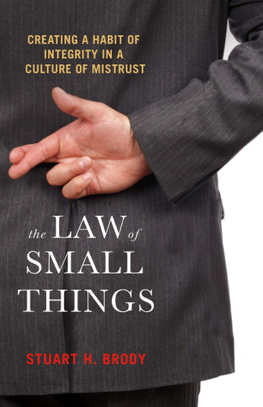 The Law of Small Things: Creating a Habit of Integrity in a Culture of Mistrust Cover