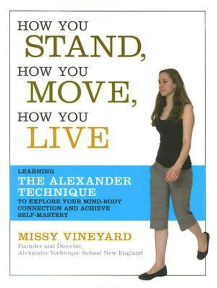 How You Stand, How You Move, How You Live: Learning the Alexander Technique to Explore Your Mind-Body Connection and Achieve Self-Mastery Cover