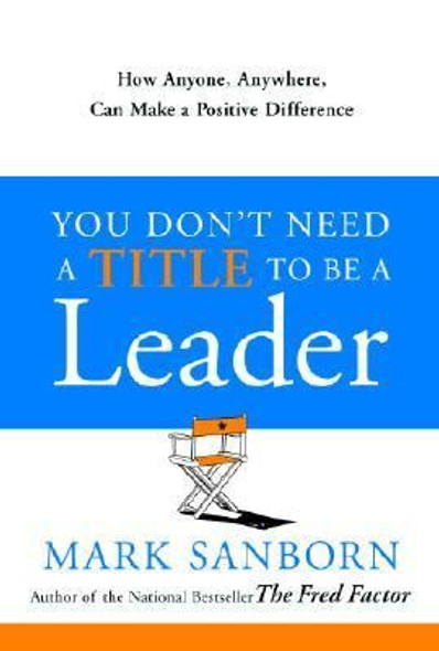 You Don't Need a Title to Be a Leader: How Anyone, Anywhere, Can Make a Positive Difference Cover