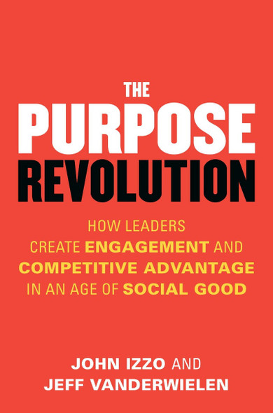 The Purpose Revolution: How Leaders Create Engagement and Competitive Advantage in an Age of Social Good Cover