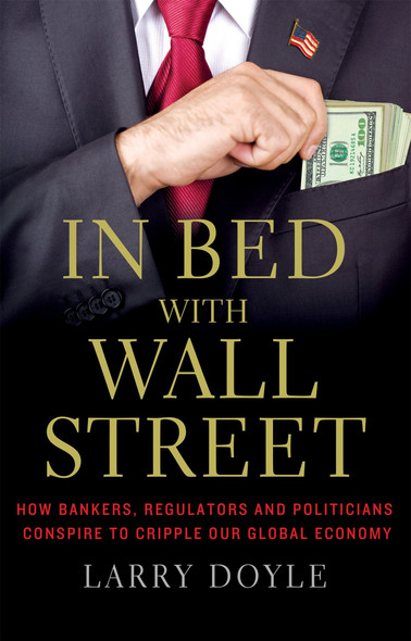 In Bed with Wall Street: How Bankers, Regulators and Politicians Conspire to Cripple Our Global Economy Cover