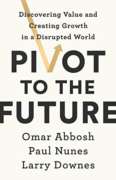 Pivot to the Future: Discovering Value and Creating Growth in a Disrupted World Cover