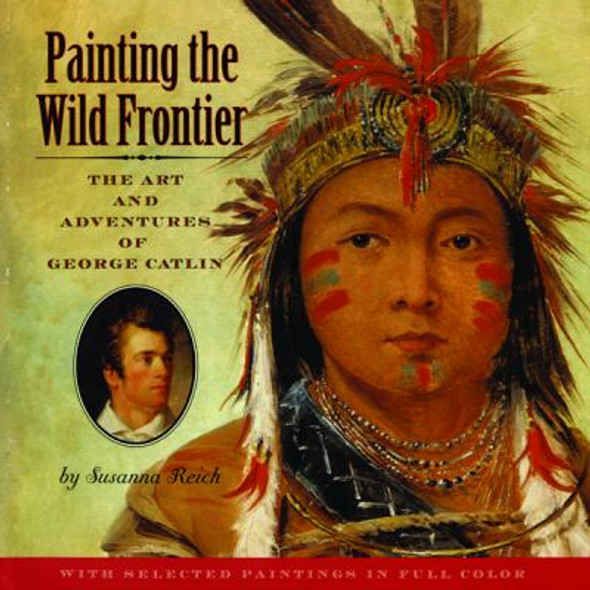 Painting the Wild Frontier : The Art and Adventures of George Catlin Cover