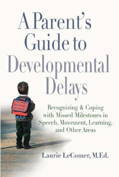 A Parent's Guide to Developmental Delays: Recognizing and Coping with Missed Milestones in Speech, Movement, Learning, and Other Areas Cover